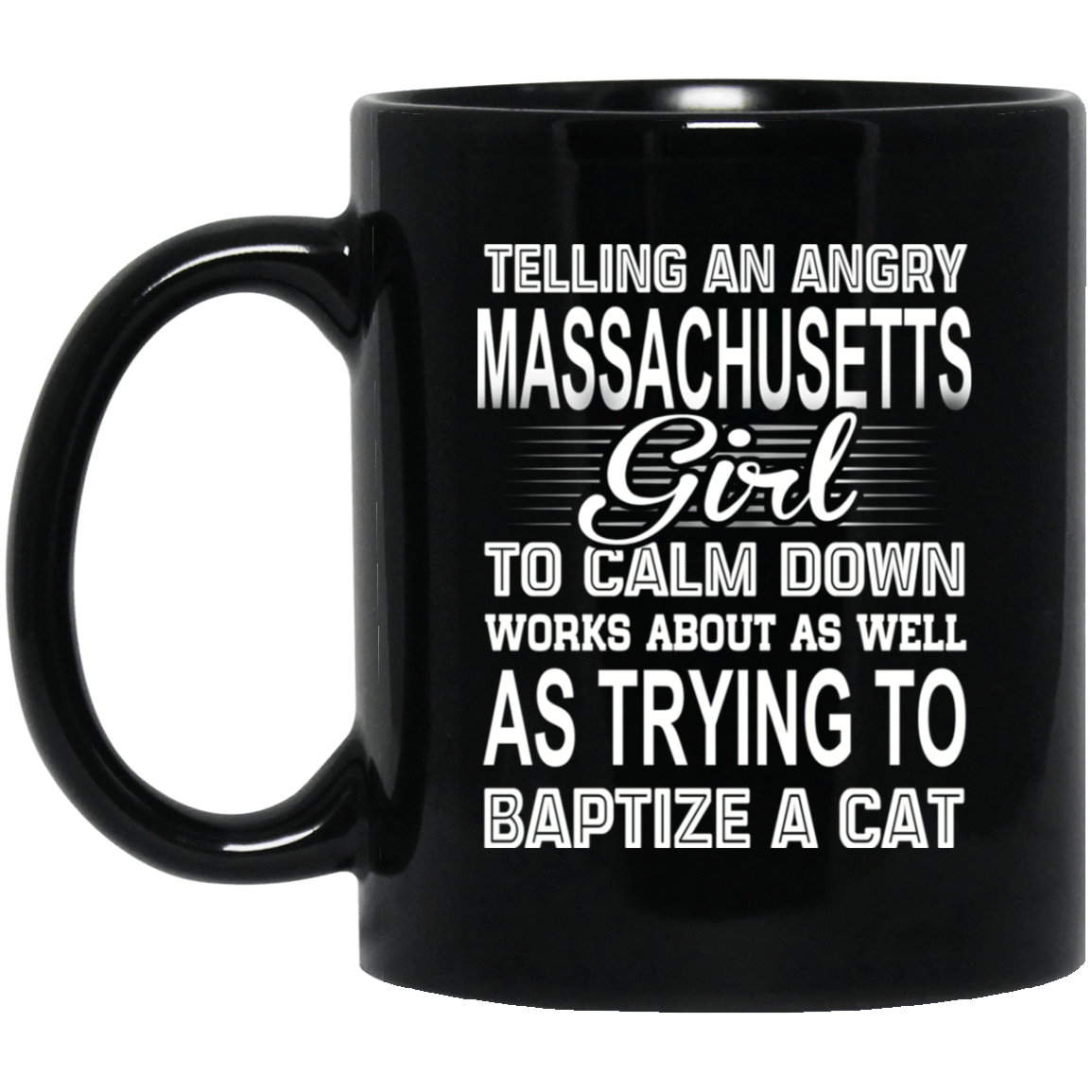 Telling An Angry Massachusetts Girl To Calm Down Works About As Well As Trying To Baptize A Cat Mug 1065-10181-76151635-49307 - Tee Ript