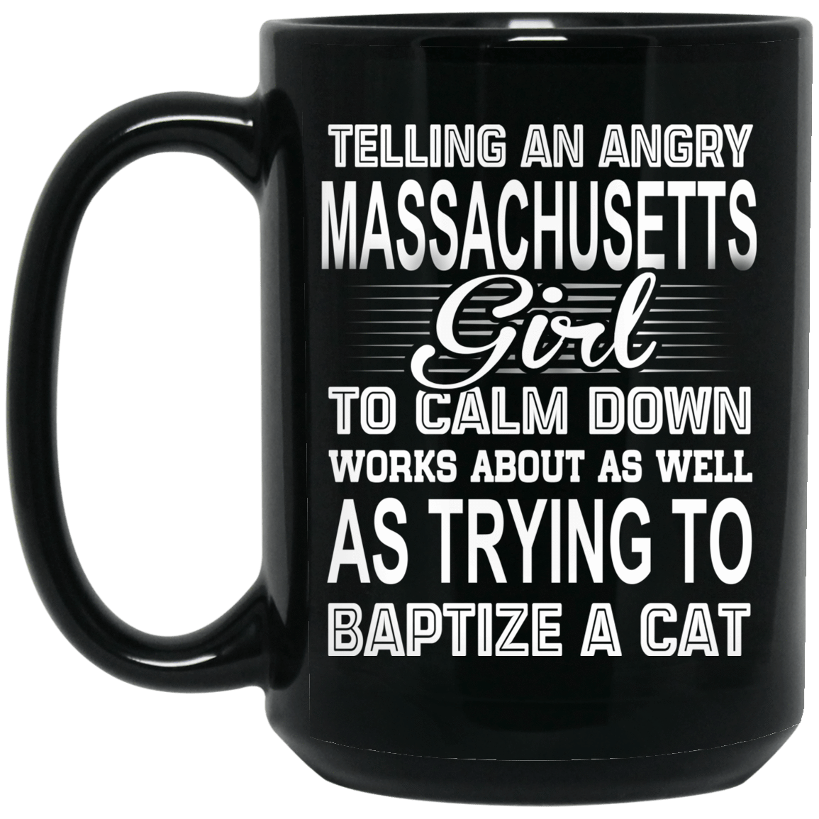 Telling An Angry Massachusetts Girl To Calm Down Works About As Well As Trying To Baptize A Cat Mug 1066-10182-76151636-49311 - Tee Ript