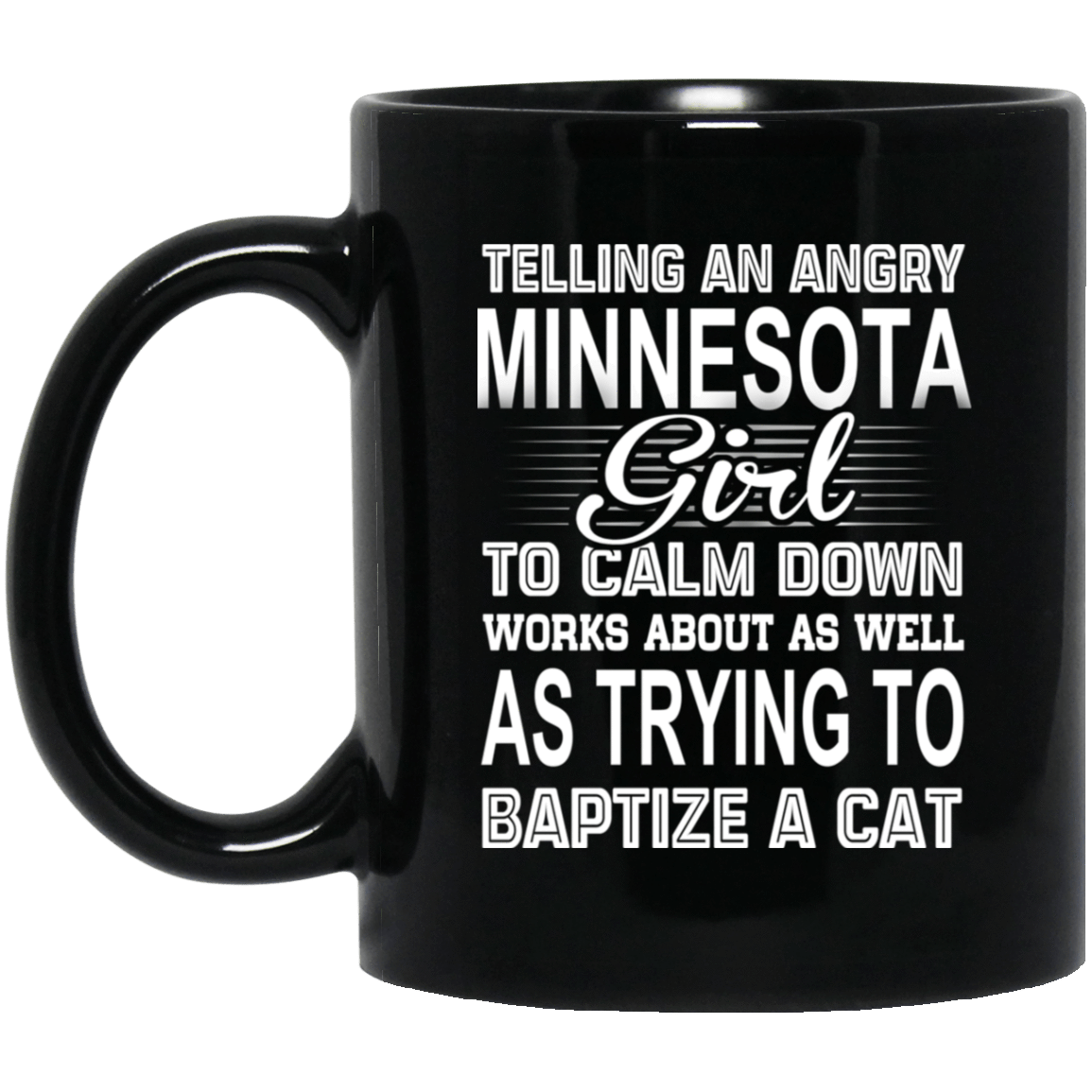 Telling An Angry Minnesota Girl To Calm Down Works About As Well As Trying To Baptize A Cat Mug 1065-10181-76151631-49307 - Tee Ript