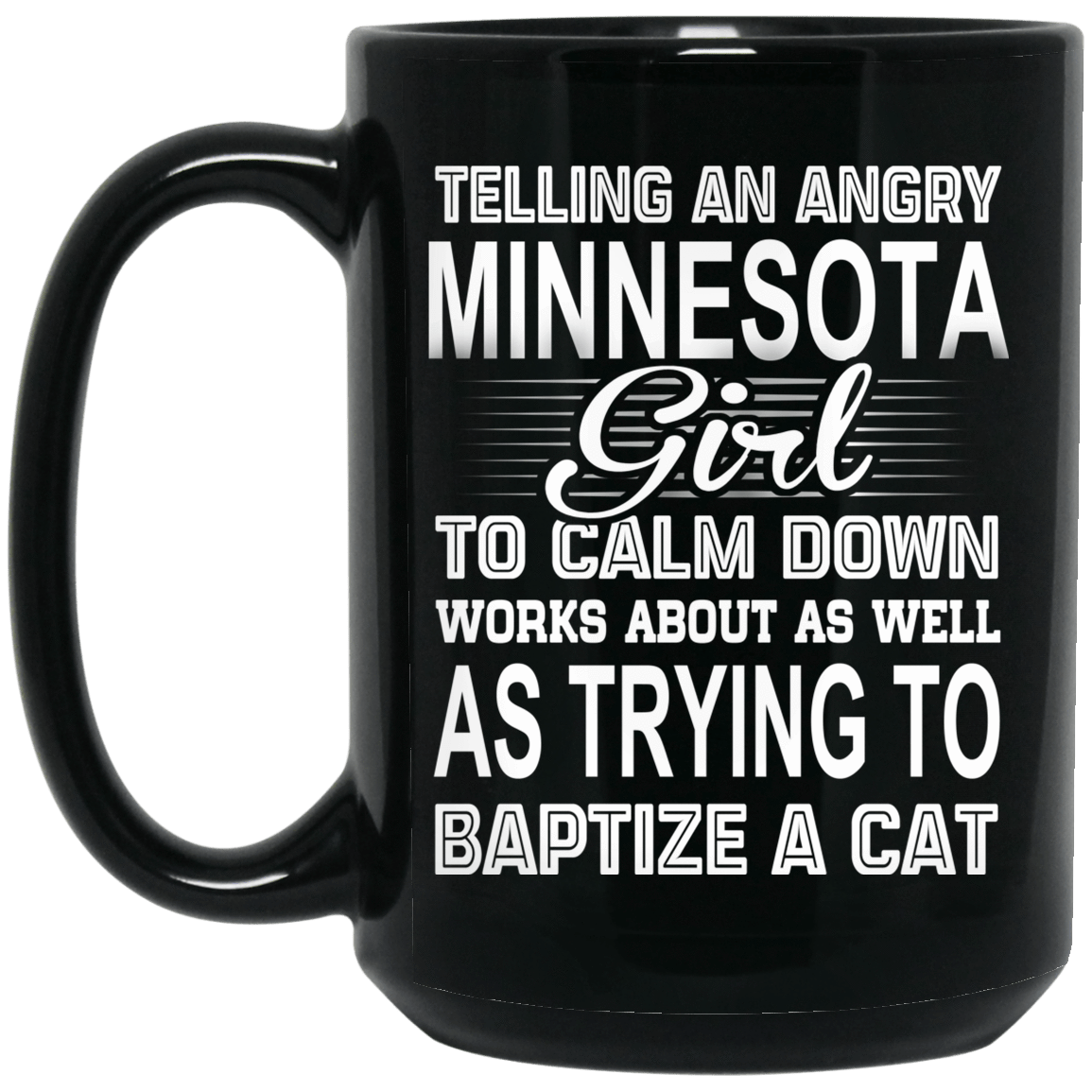 Telling An Angry Minnesota Girl To Calm Down Works About As Well As Trying To Baptize A Cat Mug 1066-10182-76151632-49311 - Tee Ript