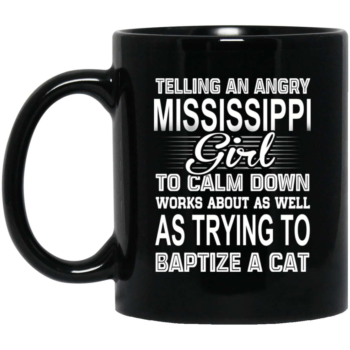 Telling An Angry Mississippi Girl To Calm Down Works About As Well As Trying To Baptize A Cat Mug 1065-10181-76151629-49307 - Tee Ript