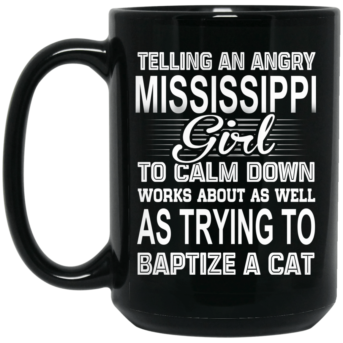 Telling An Angry Mississippi Girl To Calm Down Works About As Well As Trying To Baptize A Cat Mug 1066-10182-76151630-49311 - Tee Ript