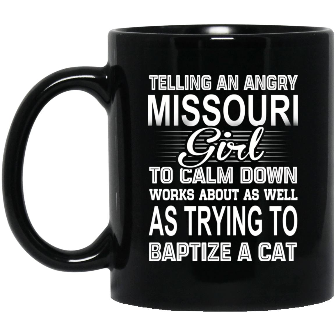Telling An Angry Missouri Girl To Calm Down Works About As Well As Trying To Baptize A Cat Mug 1065-10181-76151627-49307 - Tee Ript