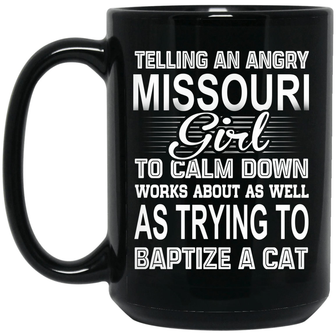 Telling An Angry Missouri Girl To Calm Down Works About As Well As Trying To Baptize A Cat Mug 1066-10182-76151628-49311 - Tee Ript