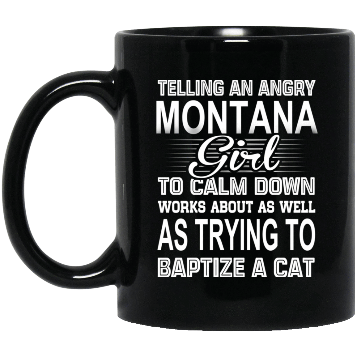 Telling An Angry Montana Girl To Calm Down Works About As Well As Trying To Baptize A Cat Mug 1065-10181-76151625-49307 - Tee Ript