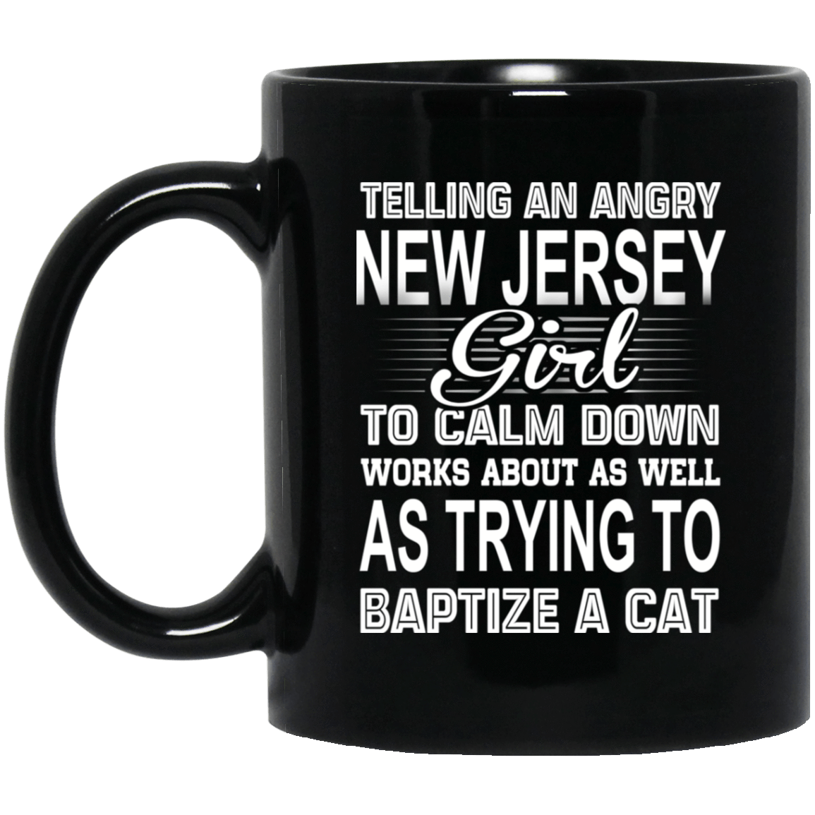Telling An Angry New Jersey Girl To Calm Down Works About As Well As Trying To Baptize A Cat Mug 1065-10181-76151619-49307 - Tee Ript