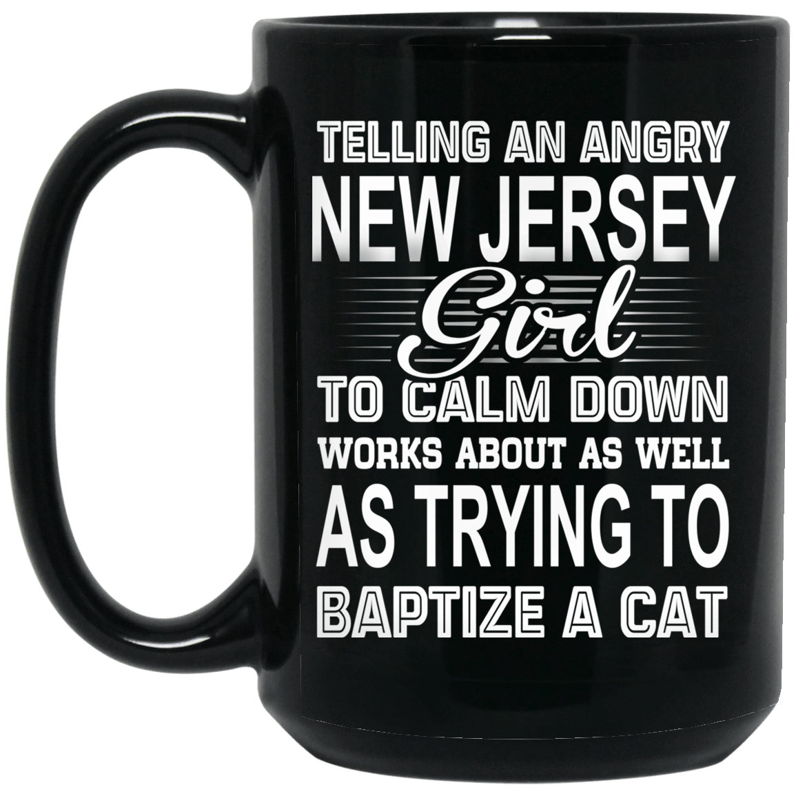 Telling An Angry New Jersey Girl To Calm Down Works About As Well As Trying To Baptize A Cat Mug 1066-10182-76151620-49311 - Tee Ript