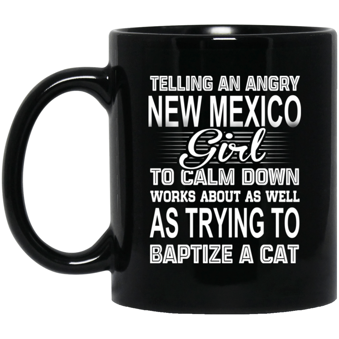 Telling An Angry New Mexico Girl To Calm Down Works About As Well As Trying To Baptize A Cat Mug 1065-10181-76151617-49307 - Tee Ript