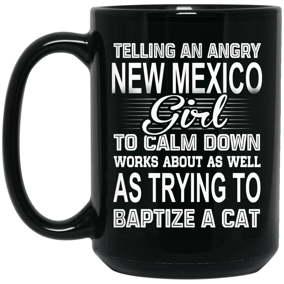 Telling An Angry New Mexico Girl To Calm Down Works About As Well As Trying To Baptize A Cat Mug 1066-10182-76151618-49311 - Tee Ript