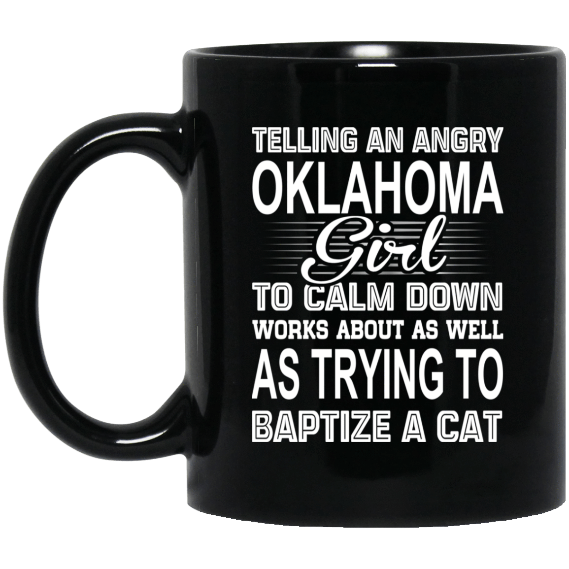 Telling An Angry Oklahoma Girl To Calm Down Works About As Well As Trying To Baptize A Cat Mug 1065-10181-76151932-49307 - Tee Ript