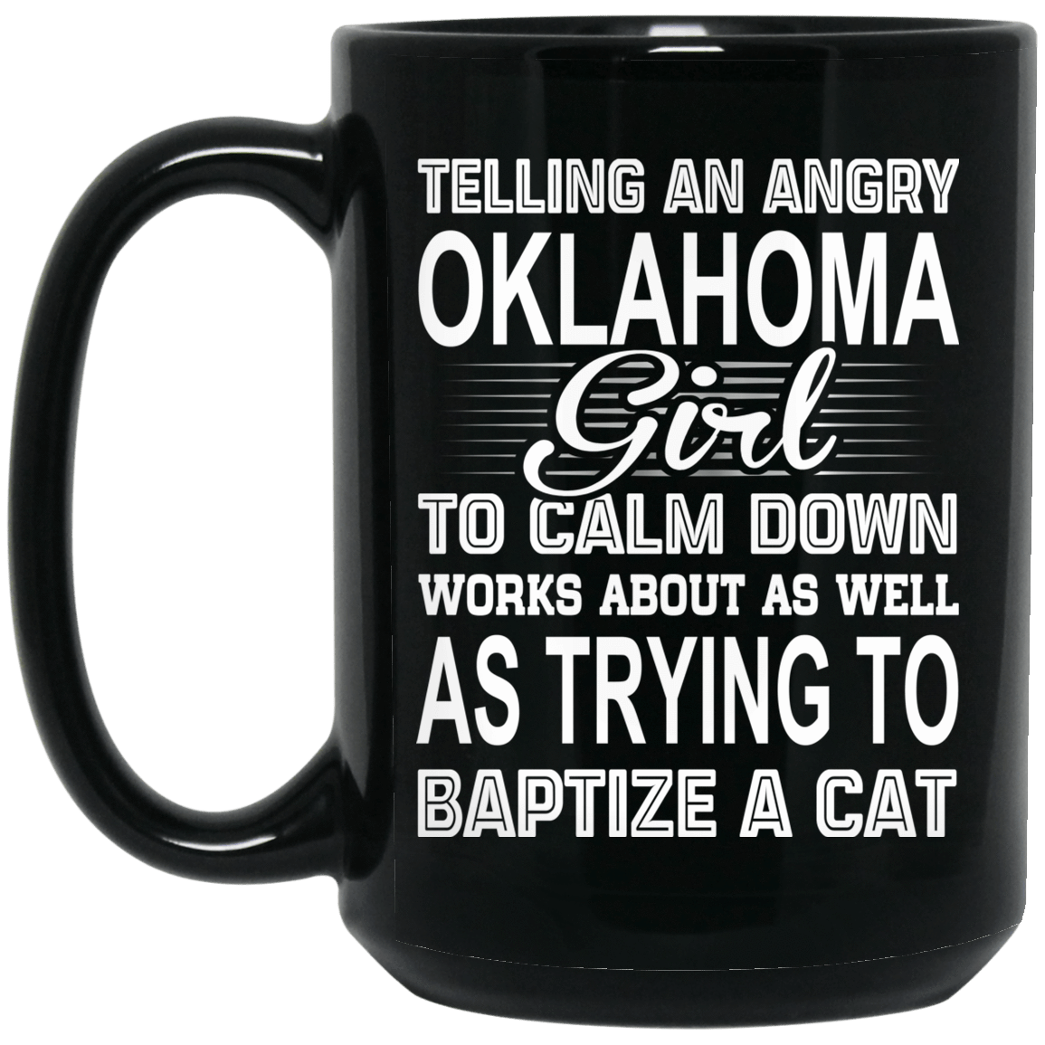 Telling An Angry Oklahoma Girl To Calm Down Works About As Well As Trying To Baptize A Cat Mug 1066-10182-76151933-49311 - Tee Ript