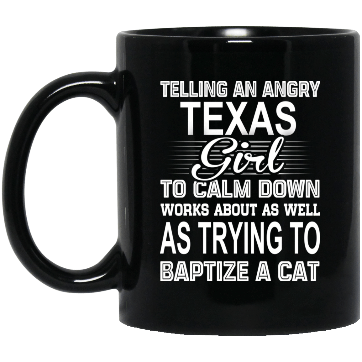 Telling An Angry Texas Girl To Calm Down Works About As Well As Trying To Baptize A Cat Mug 1065-10181-76151612-49307 - Tee Ript