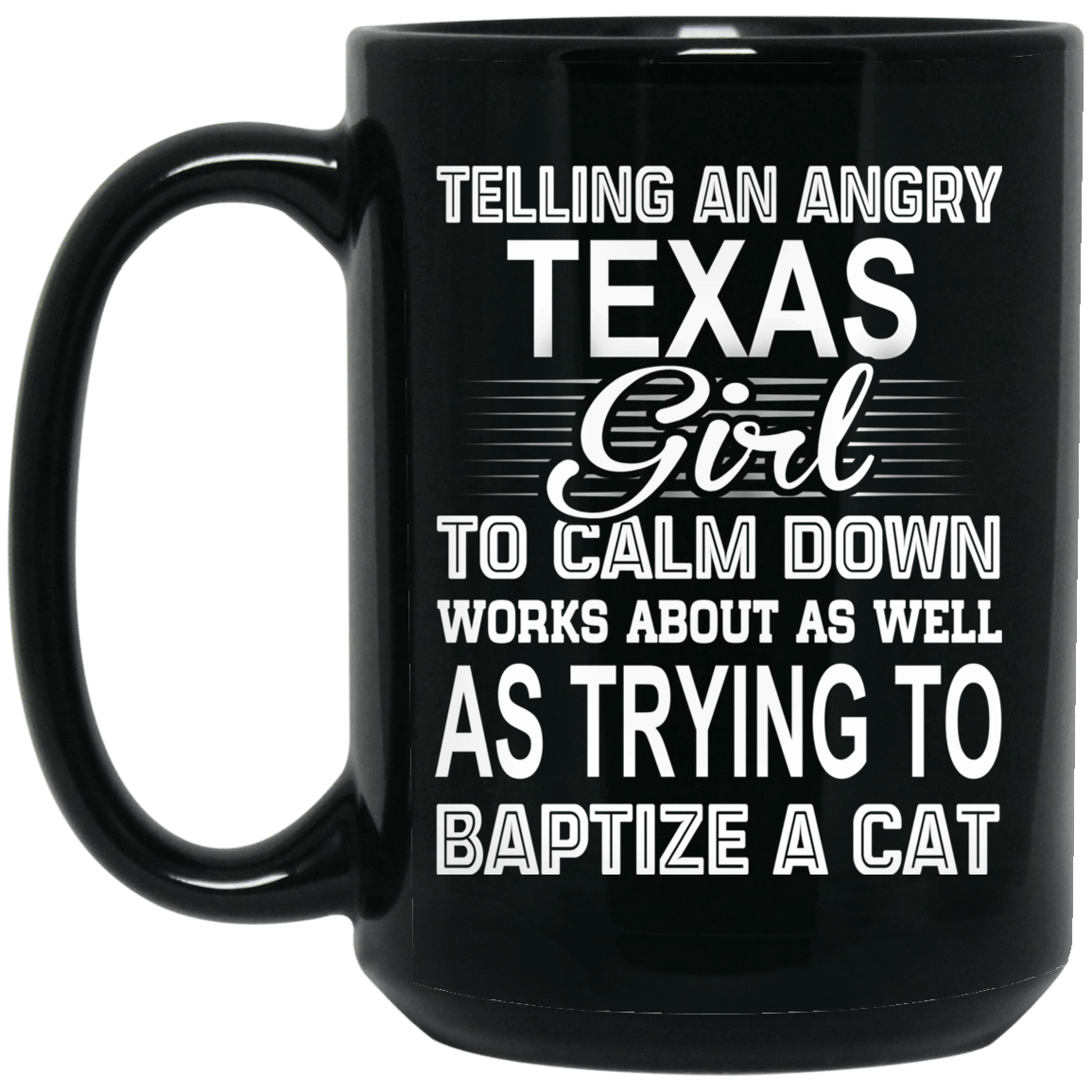 Telling An Angry Texas Girl To Calm Down Works About As Well As Trying To Baptize A Cat Mug 1066-10182-76151613-49311 - Tee Ript