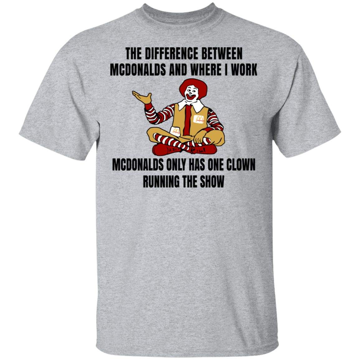 The Difference Between McDonalds And Where I Work McDonalds Only Has One Clown Running The Show T-Shirts, Hoodies, Tank 22-115-79763379-254 - Tee Ript