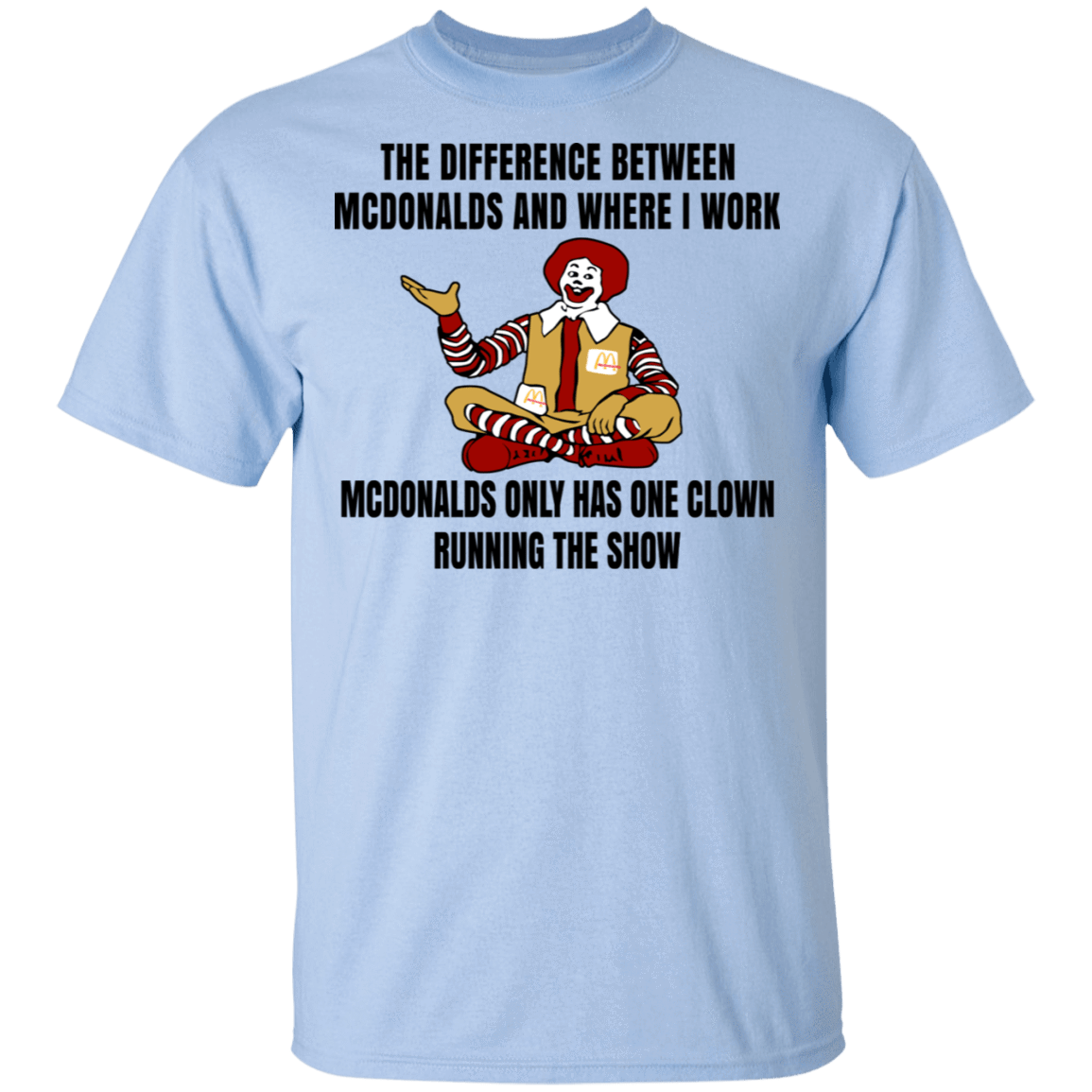 The Difference Between McDonalds And Where I Work McDonalds Only Has One Clown Running The Show T-Shirts, Hoodies, Tank 22-9800-79763379-47430 - Tee Ript