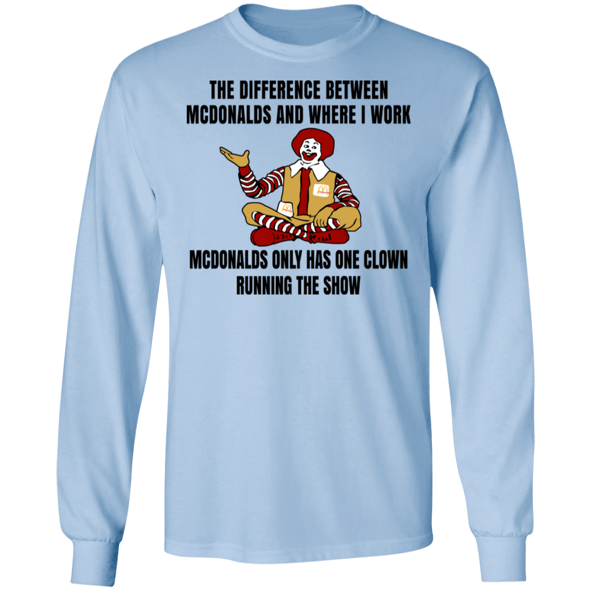 The Difference Between McDonalds And Where I Work McDonalds Only Has One Clown Running The Show T-Shirts, Hoodies, Tank 30-2110-79763380-10748 - Tee Ript