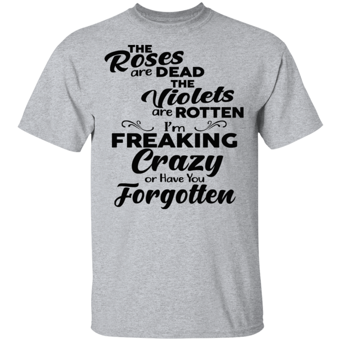 The Roses Are Dead The Violets Are Rotten I'm Freaking Crazy Or Have You Forgotten T-Shirts, Hoodies 22-115-79929388-254 - Tee Ript