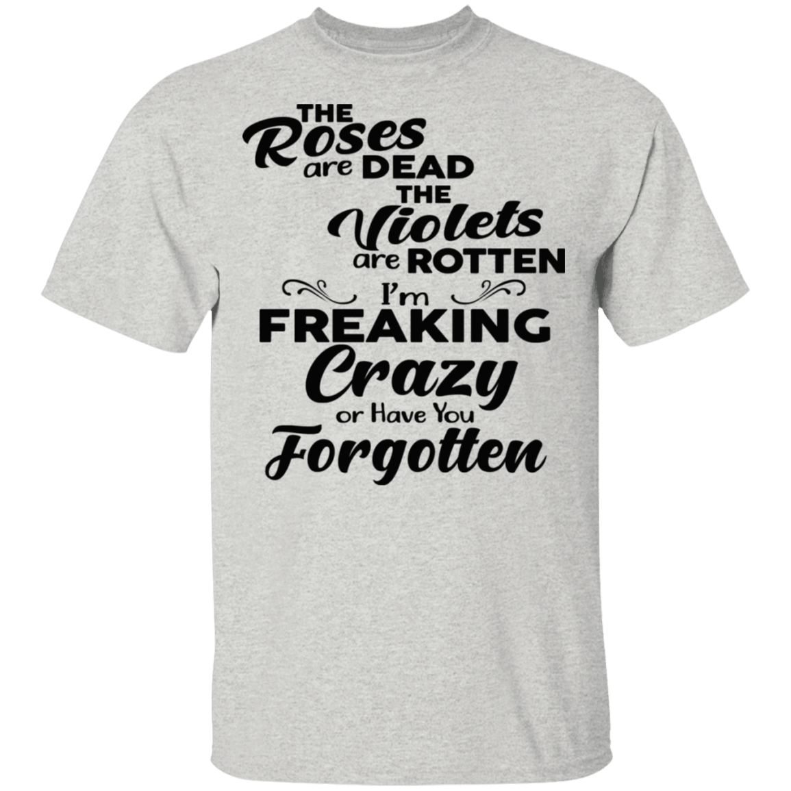 The Roses Are Dead The Violets Are Rotten I'm Freaking Crazy Or Have You Forgotten T-Shirts, Hoodies 22-2475-79929388-12568 - Tee Ript