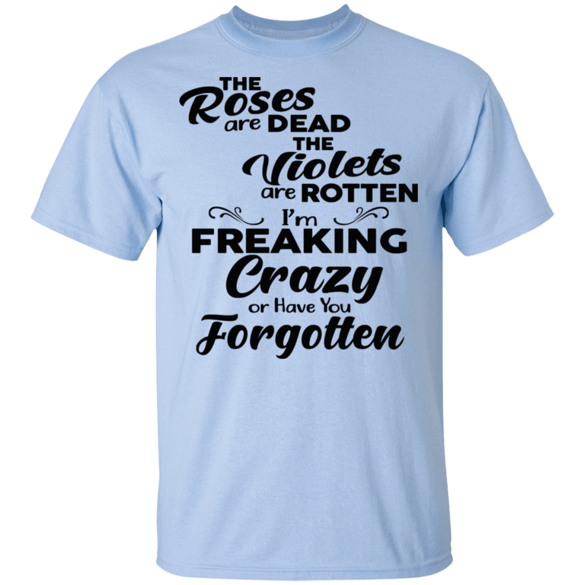 The Roses Are Dead The Violets Are Rotten I'm Freaking Crazy Or Have You Forgotten T-Shirts, Hoodies 22-9800-79929388-47430 - Tee Ript