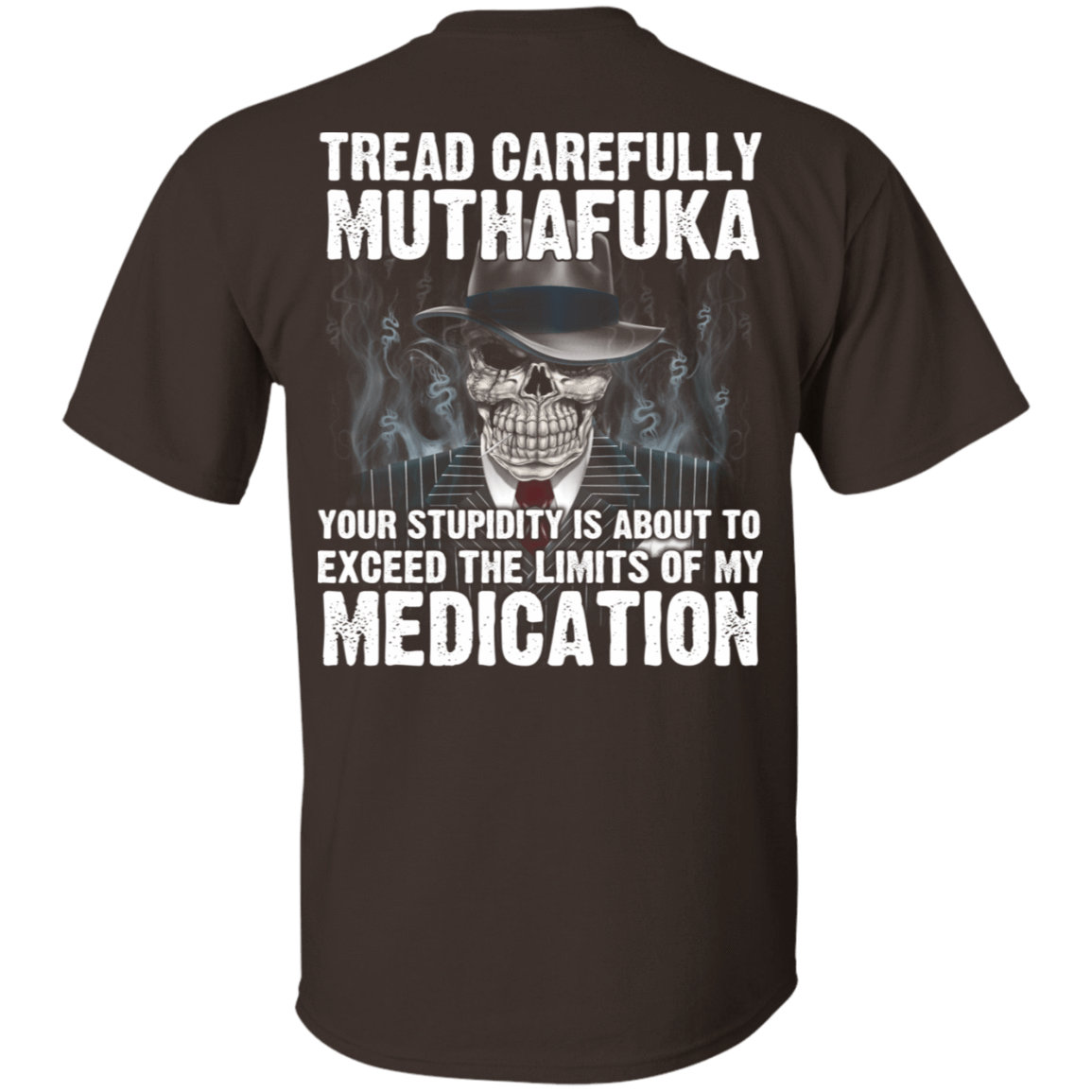 Tread Carefully Muthafuka Your Stupidity Is About To Exceed The Limits Of My Medication 22-2283-72709218-12087 - Tee Ript