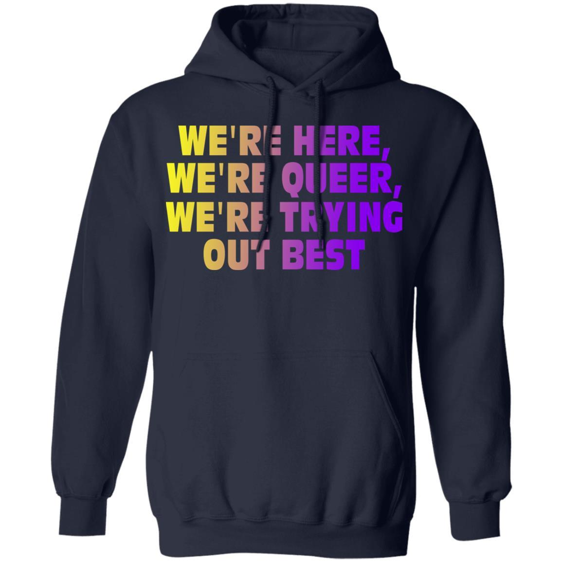 We're Here We're Queer We're Trying Out Best T-Shirts, Hoodies 541-4742-88444999-23135 - Tee Ript