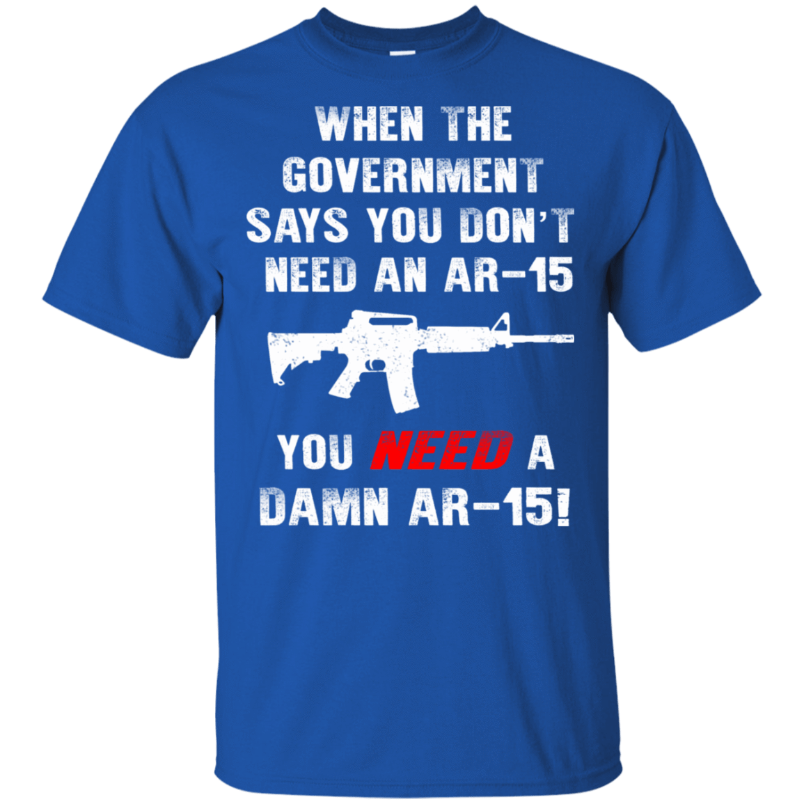 When The Government Says You Don't Need An Ar-15 You Need A Ar-15 T-Shirts, Hoodie, Tank 22-110-78870875-249 - Tee Ript