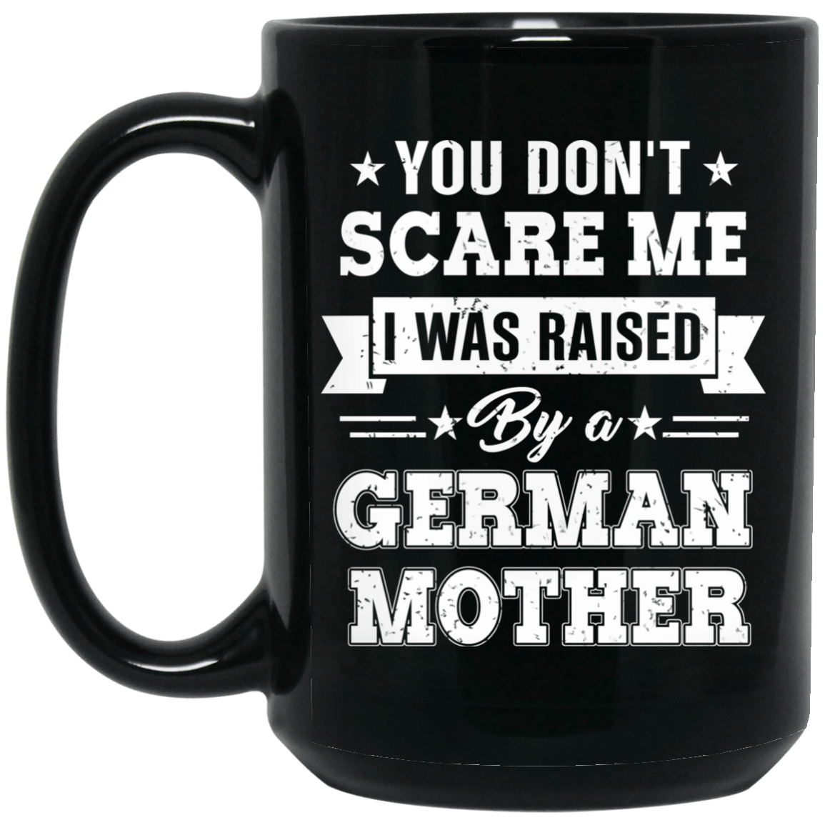 You Don't Scare Me I Was Raised By A German Mother Mug 1066-10182-72519624-49311 - Tee Ript