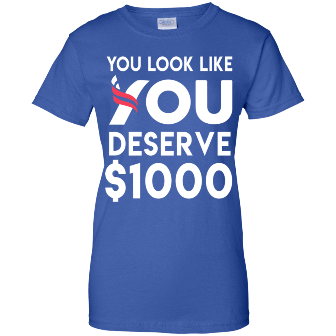 You Look Like You Deserve $1000 939-9264-74096748-44807 - Tee Ript
