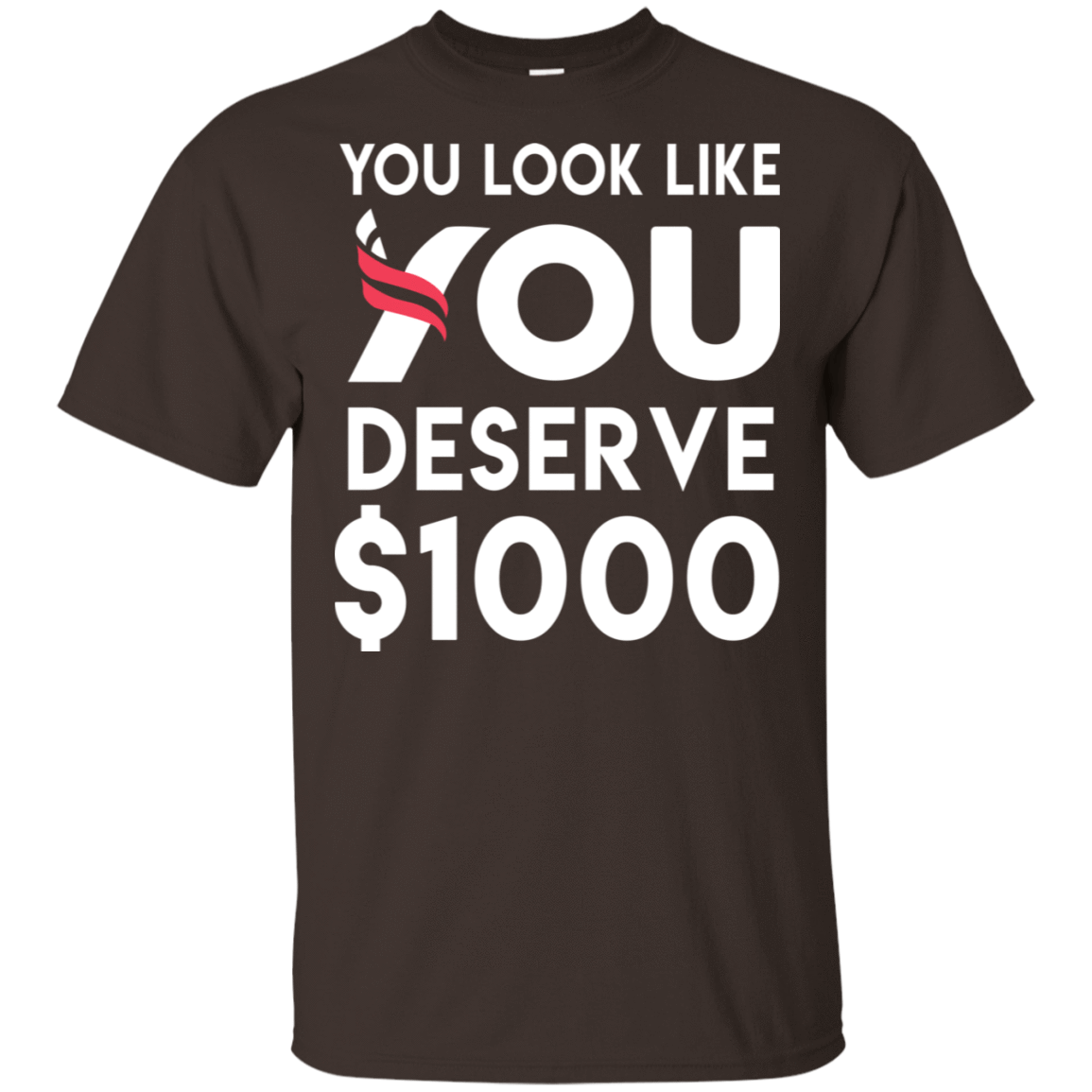 You Look Like You Deserve $1000 22-2283-74096745-12087 - Tee Ript
