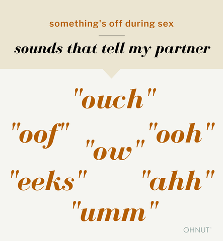 "something's off during sex: sounds that tell my partner. ""ouch"" ""ooh"" ""oof"" ""ow"" ""ahh"" ""eeks"" ""umm"""
