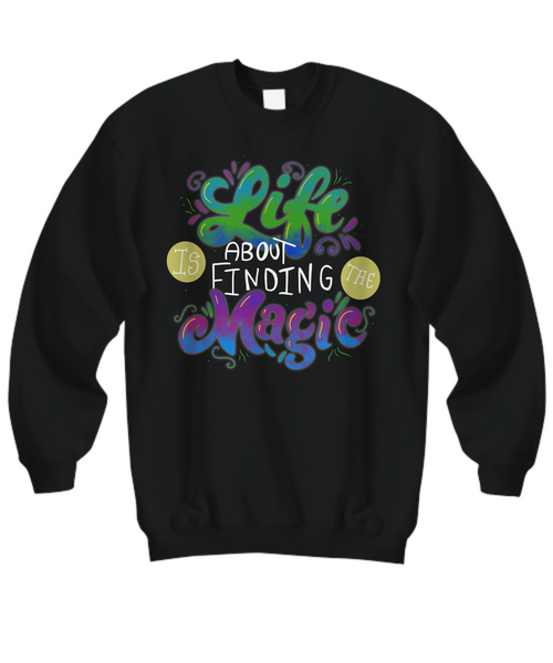 Sweatshirt Life Is About Finding The Magic