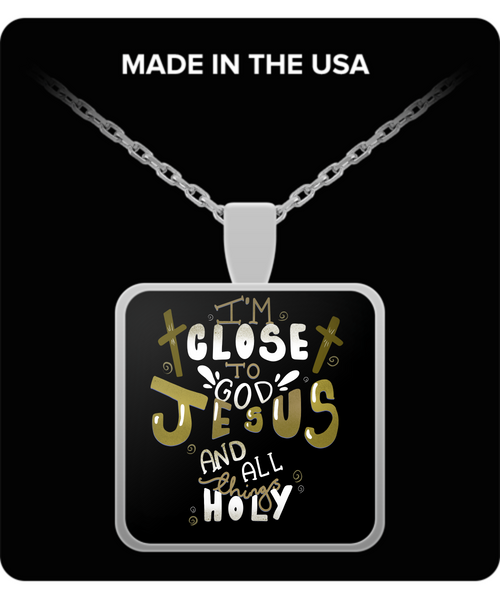 I'm Close To God, Jesus And All Things Holy Necklace