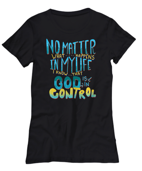 No Matter What Happens In My Life God Is In Control Ladies Shirt