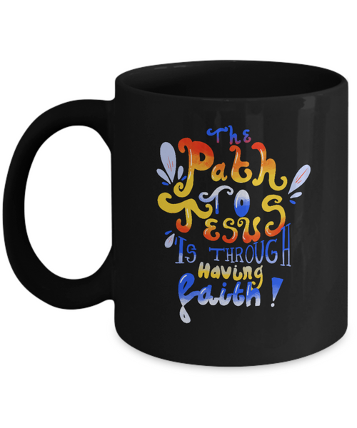 The Path To Jesus Is Through Having Faith Ceramic 11 oz Mug