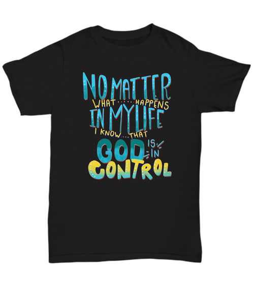 No Matter What Happens In My Life God Is In Control Unisex Shirt