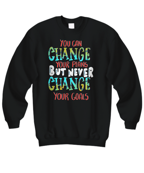 Sweatshirt You Can Change Your Plans But Never Change Your Goals