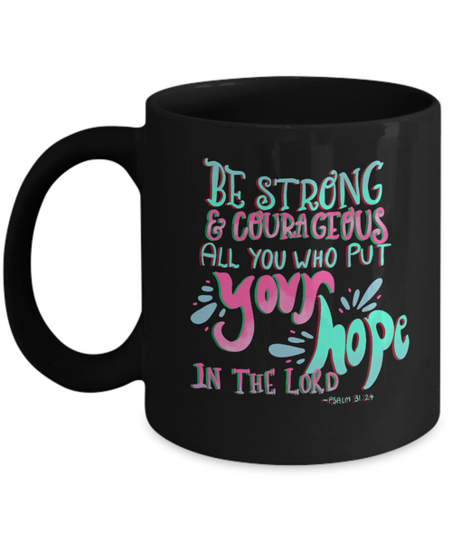 Be Strong & Courageous All You Who Put Your Hope In The Lord Ceramic 11 oz Mug
