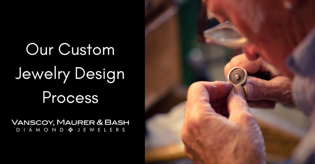 The Vanscoy, Maurer & Bash Custom Jewelry Design Process