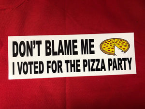 "DON'T BLAME ME I VOTED FOR THE PIZZA PARTY BUMPER STICKER  3"" X 9""     Our Decals Are Die Cut from Premium Exterior Vinyl (no background) while others are Digitally Printed with UV resistant inks on White Adhesive Vinyl. All of our Vinyl Decals are Car Wash Safe and will not fade or peel.Also very popular on Bedroom Wall, Mirrors,Automobile Windows, Boats or any smooth surface. 3.5- 6.0 Mill's thick.   FREE SHIPPING"