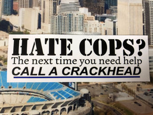 Hate cops? the next time you need help CALL A CRACKHEAD. Bumper sticker