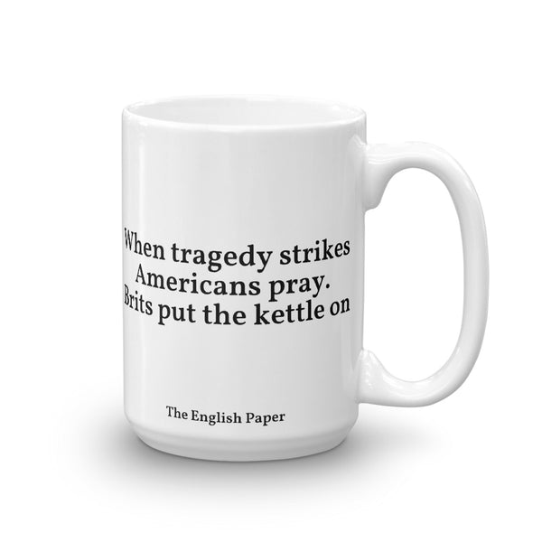 """When Tragedy Strikes Americans Pray. Brits Put The Kettle On"" Mug"