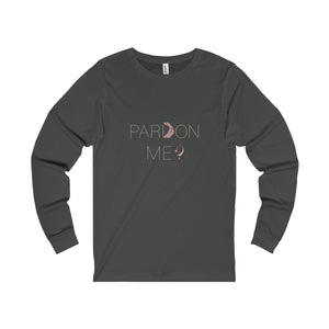 Pardon Me Unisex Long Sleeve Tee