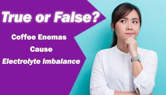 True or False:  Coffee Enemas Cause Electrolyte Imbalance