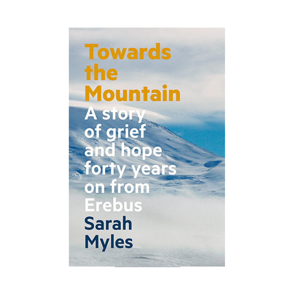 Towards the Mountain, A Story of Grief and Hope Forty Years on From Erebus