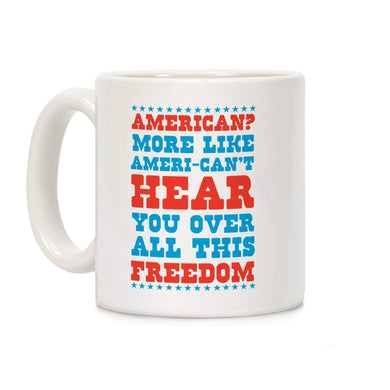 LookHUMAN Coffee Mug 11 Ounce American? More Like Ameri-can't Hear You Over All This Freedom Ceramic Coffee Mug
