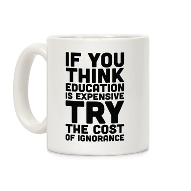 LookHUMAN Coffee Mug 11 oz. If You Think Education is Expensive Try the Cost of Ignorance Mug