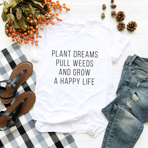 Plant Dreams Pull Weeds + Grow A Happy Life T-Shirt (Black Text)