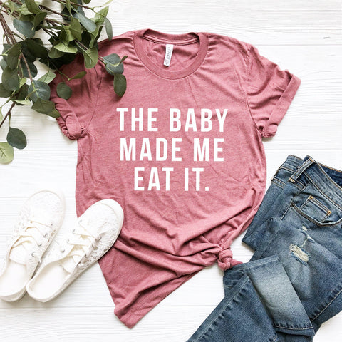 The Baby Made Me Eat It T-Shirt (Block Text)