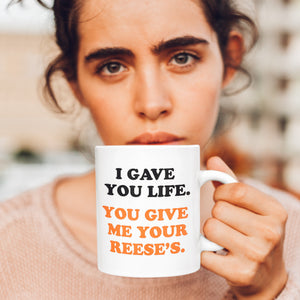 I Gave You Life. You Give Me Your Reese's. Mug