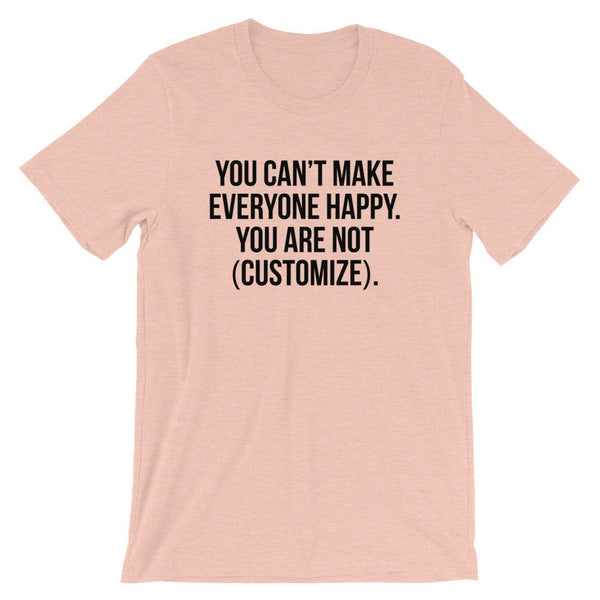 You Can't Make Everyone Happy. You Are Not (Customize). T-Shirt (Black Text)